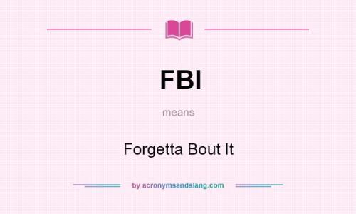 FBI means - Forgetta Bout It